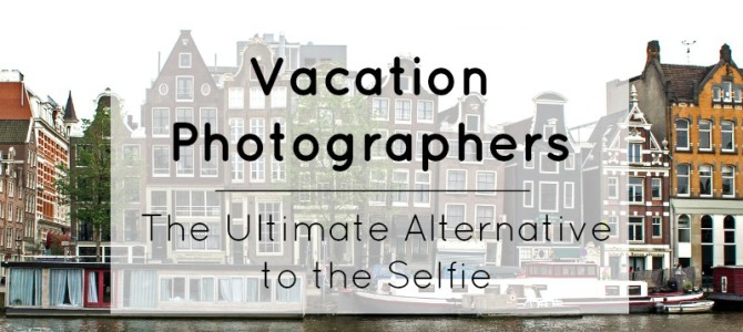 Vacation Photographers: The Ultimate Alternative to the Selfie