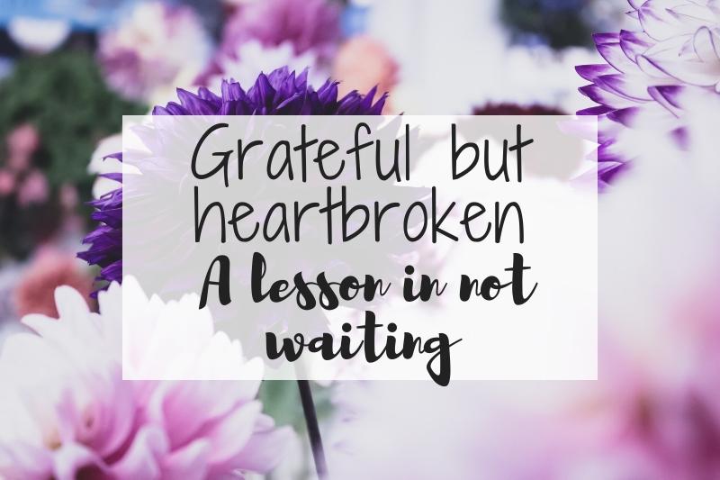 Grateful but heartbroken: A lesson in not waiting